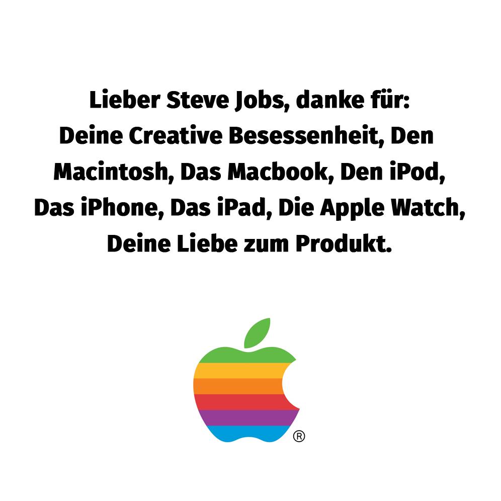 Lieber Steve Jobs, DANKE für: Deine Liebe zum Produkt Deine Creative Besessenheit Den Macintosh Das Macbook Den iPod Das iPhone Das iPad Die Apple Watch